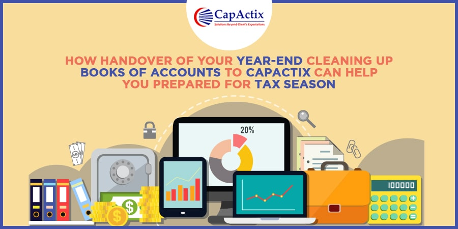 How Handover of your Year-end Cleaning up Books of Accounts to CapActix can help you Prepared for Tax Season